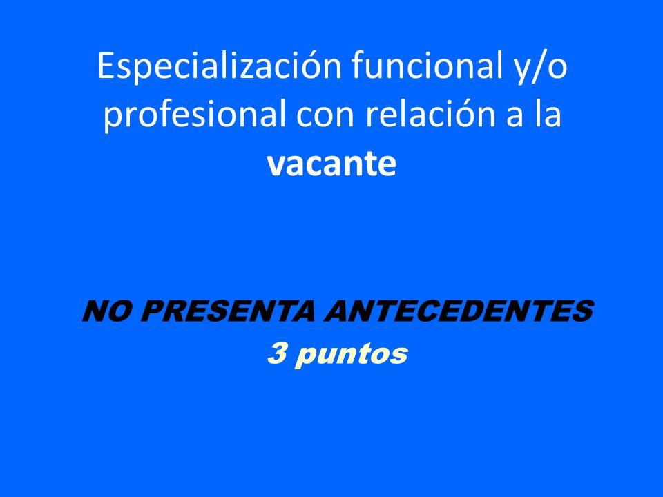Especialización funcional y/o profesional con relación a la vacante NO PRESENTA ANTECEDENTES 3 puntos
