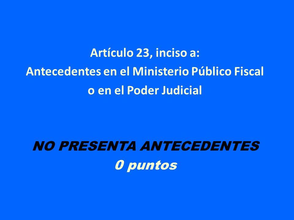 Artículo 23, inciso a: Antecedentes en el Ministerio Público Fiscal o en el Poder Judicial NO PRESENTA ANTECEDENTES 0 puntos