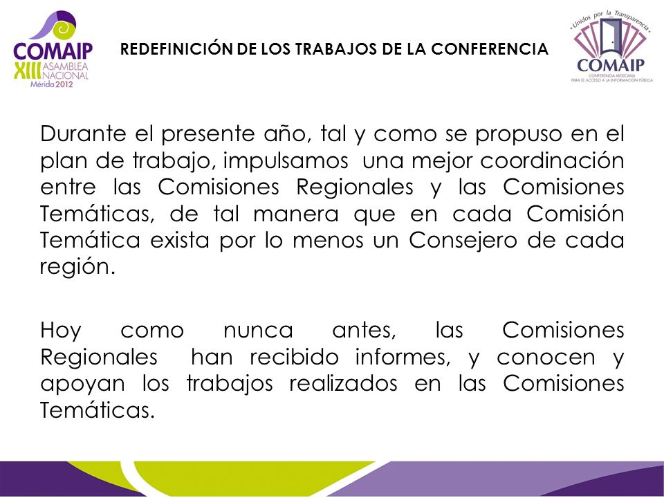 Durante el presente año, tal y como se propuso en el plan de trabajo, impulsamos una mejor coordinación entre las Comisiones Regionales y las Comisiones Temáticas, de tal manera que en cada Comisión Temática exista por lo menos un Consejero de cada región.