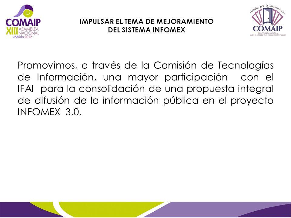 Promovimos, a través de la Comisión de Tecnologías de Información, una mayor participación con el IFAI para la consolidación de una propuesta integral de difusión de la información pública en el proyecto INFOMEX 3.0.