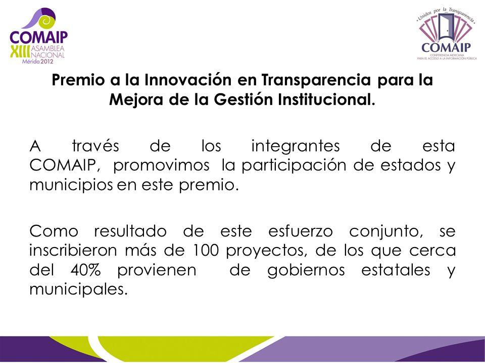 Premio a la Innovación en Transparencia para la Mejora de la Gestión Institucional. A través de los integrantes de esta COMAIP, promovimos la particip