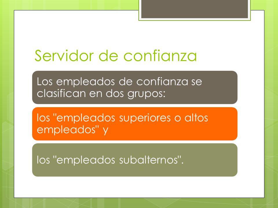 Servidor de confianza Los empleados de confianza se clasifican en dos grupos: los empleados superiores o altos empleados y los empleados subalternos .