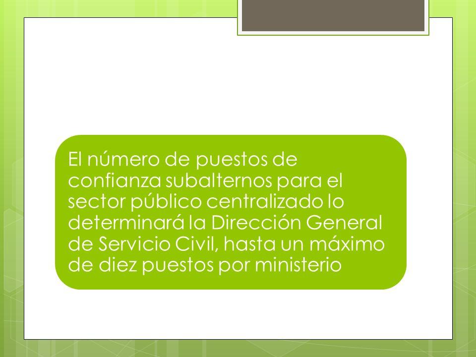 El número de puestos de confianza subalternos para el sector público centralizado lo determinará la Dirección General de Servicio Civil, hasta un máximo de diez puestos por ministerio