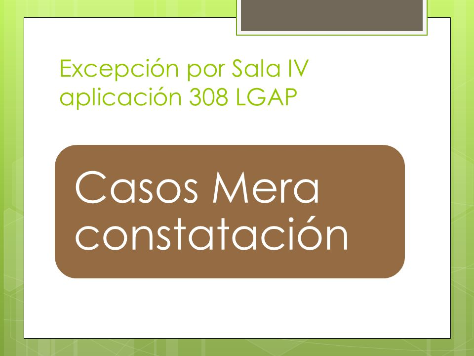 Excepción por Sala IV aplicación 308 LGAP Casos Mera constatación