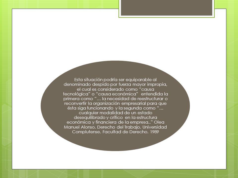 Esta situación podría ser equiparable al denominado despido por fuerza mayor impropia, el cual es considerado como causa tecnológica o causa económica entendida la primera como … la necesidad de reestructurar o reconvertir la organización empresarial para que ésta siga funcionando y la segunda como … cualquier modalidad de un estado desequilibrado y crítico en la estructura económica y financiera de la empresa..