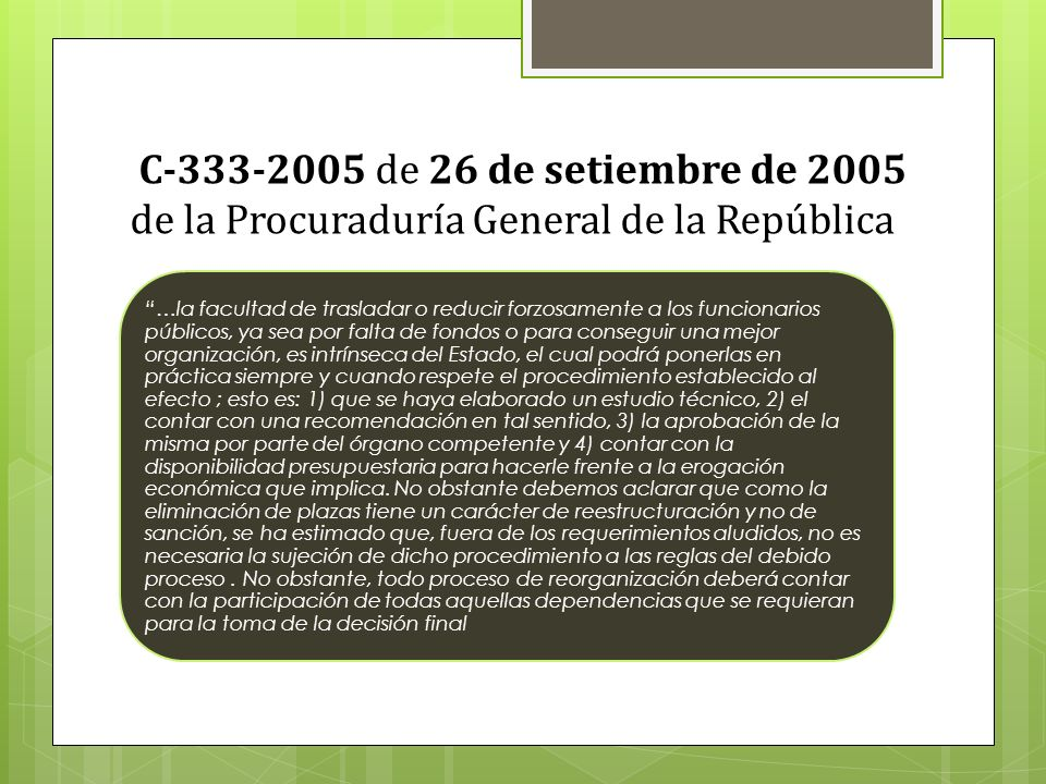 C-333-2005 de 26 de setiembre de 2005 de la Procuraduría General de la República …la facultad de trasladar o reducir forzosamente a los funcionarios públicos, ya sea por falta de fondos o para conseguir una mejor organización, es intrínseca del Estado, el cual podrá ponerlas en práctica siempre y cuando respete el procedimiento establecido al efecto ; esto es: 1) que se haya elaborado un estudio técnico, 2) el contar con una recomendación en tal sentido, 3) la aprobación de la misma por parte del órgano competente y 4) contar con la disponibilidad presupuestaria para hacerle frente a la erogación económica que implica.
