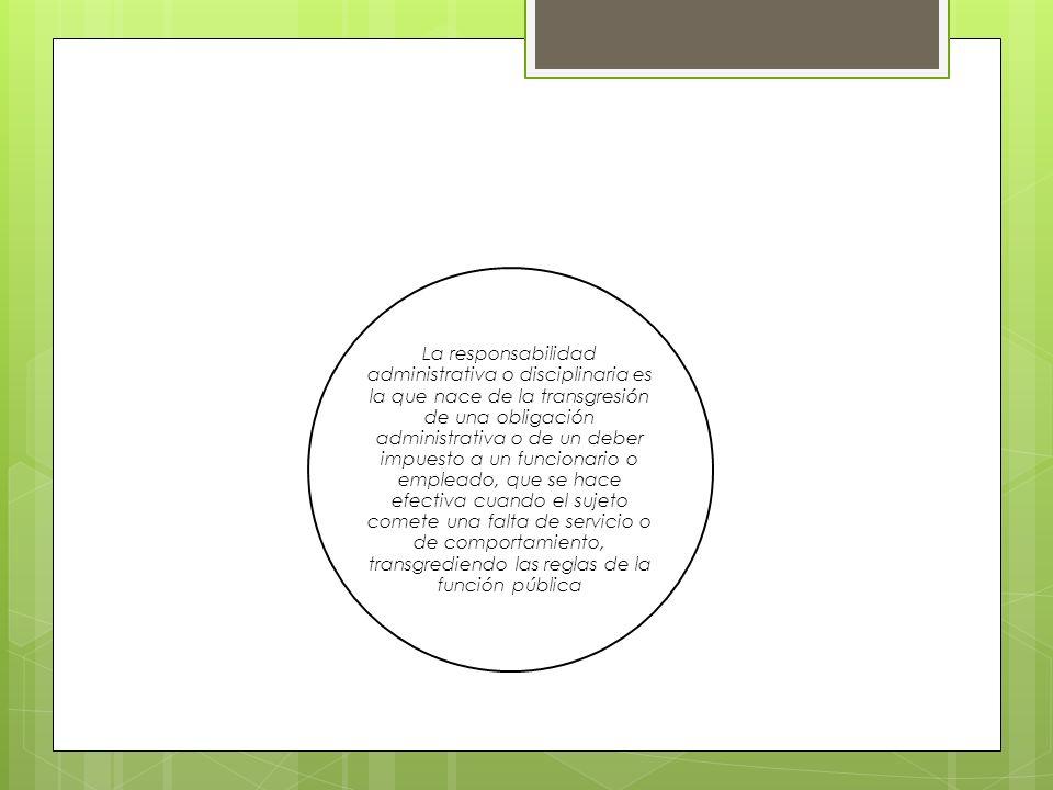 La responsabilidad administrativa o disciplinaria es la que nace de la transgresión de una obligación administrativa o de un deber impuesto a un funcionario o empleado, que se hace efectiva cuando el sujeto comete una falta de servicio o de comportamiento, transgrediendo las reglas de la función pública