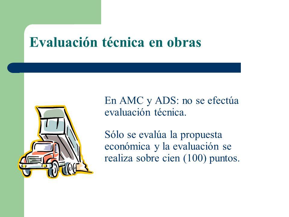 Evaluación técnica en obras En AMC y ADS: no se efectúa evaluación técnica. Sólo se evalúa la propuesta económica y la evaluación se realiza sobre cie