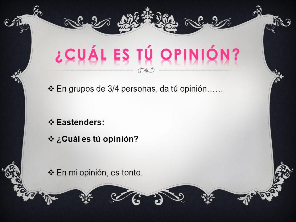 En grupos de 3/4 personas, da tú opinión…… Eastenders: ¿Cuál es tú opinión? En mi opinión, es tonto.