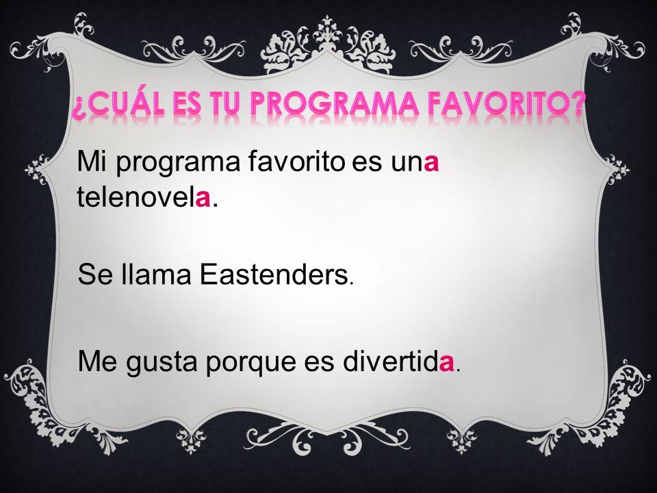 Mi programa favorito es una telenovela. Se llama Eastenders. Me gusta porque es divertida.