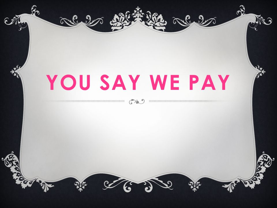 YOU SAY WE PAY