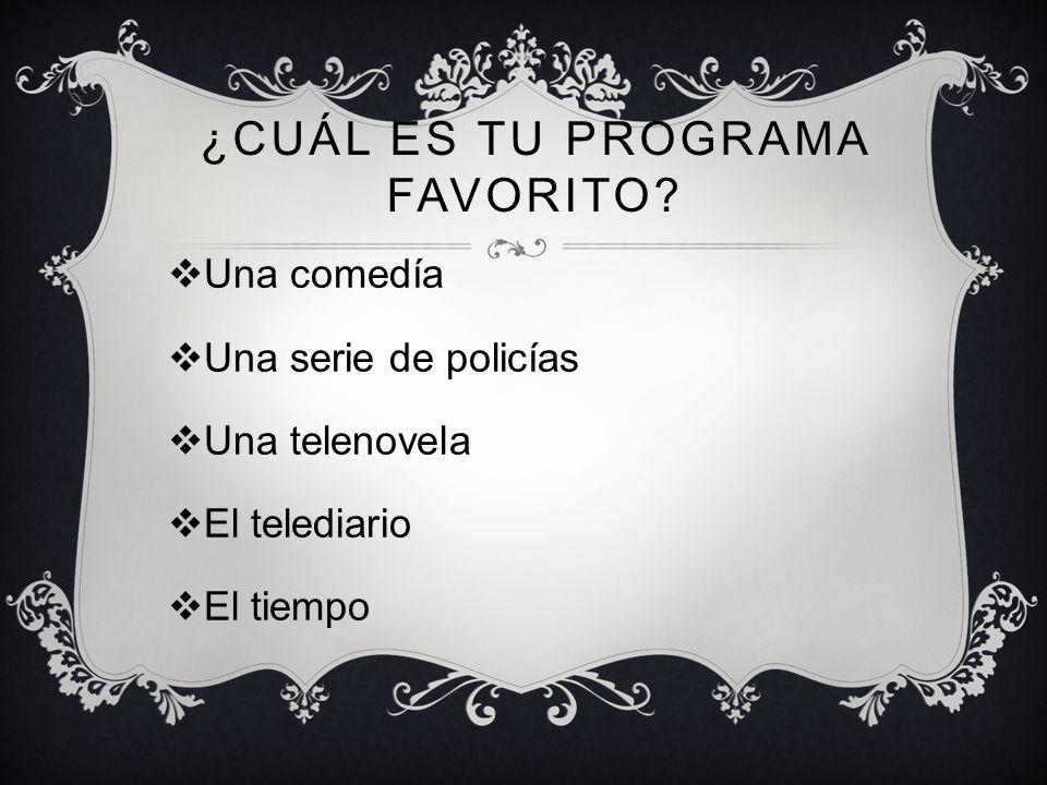 ¿CUÁL ES TU PROGRAMA FAVORITO? Una comedía Una serie de policías Una telenovela El telediario El tiempo