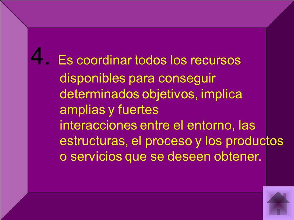 4. Es coordinar todos los recursos disponibles para conseguir determinados objetivos, implica amplias y fuertes interacciones entre el entorno, las es