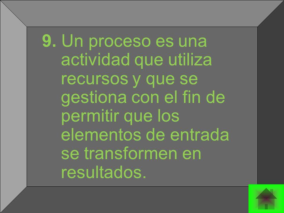 9. Un proceso es una actividad que utiliza recursos y que se gestiona con el fin de permitir que los elementos de entrada se transformen en resultados