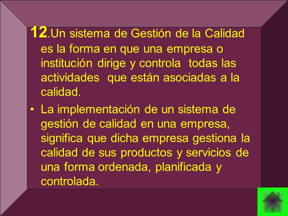 12. Un sistema de Gestión de la Calidad es la forma en que una empresa o institución dirige y controla todas las actividades que están asociadas a la