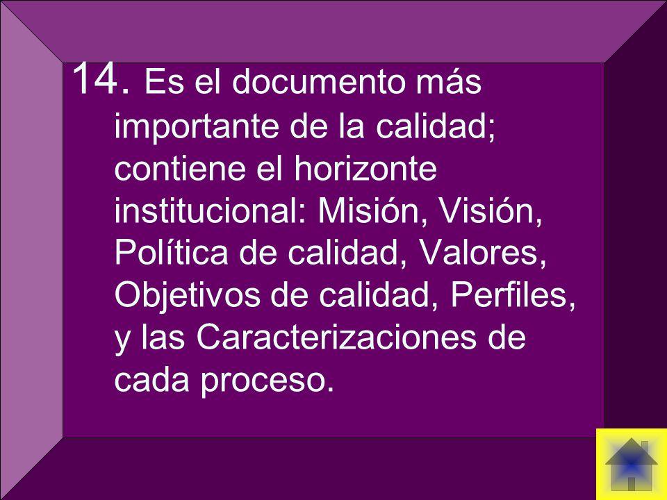 14. Es el documento más importante de la calidad; contiene el horizonte institucional: Misión, Visión, Política de calidad, Valores, Objetivos de cali