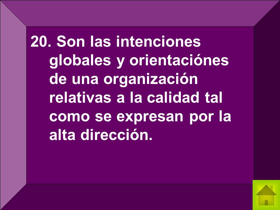 20. Son las intenciones globales y orientaciónes de una organización relativas a la calidad tal como se expresan por la alta dirección.