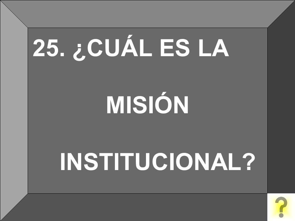 25. ¿CUÁL ES LA MISIÓN INSTITUCIONAL?