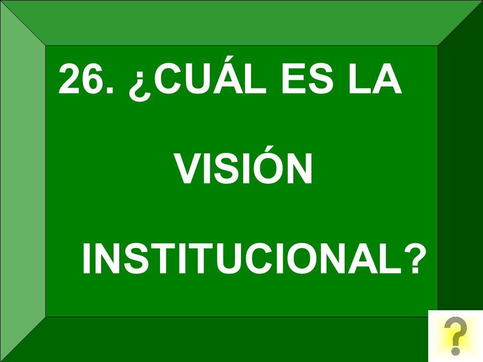 26. ¿CUÁL ES LA VISIÓN INSTITUCIONAL?