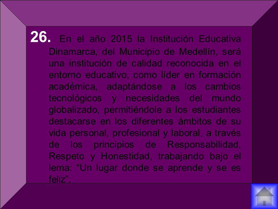 26. En el año 2015 la Institución Educativa Dinamarca, del Municipio de Medellín, será una institución de calidad reconocida en el entorno educativo,