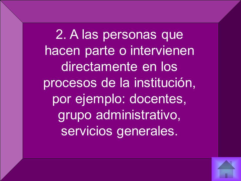 2. A las personas que hacen parte o intervienen directamente en los procesos de la institución, por ejemplo: docentes, grupo administrativo, servicios