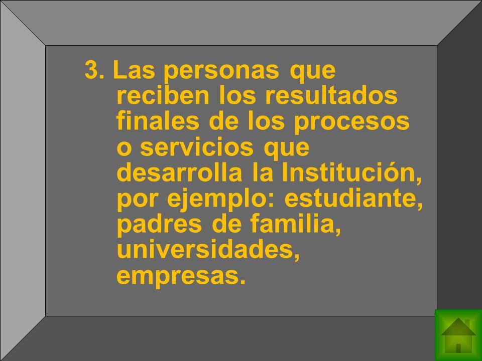 3. Las personas que reciben los resultados finales de los procesos o servicios que desarrolla la Institución, por ejemplo: estudiante, padres de famil