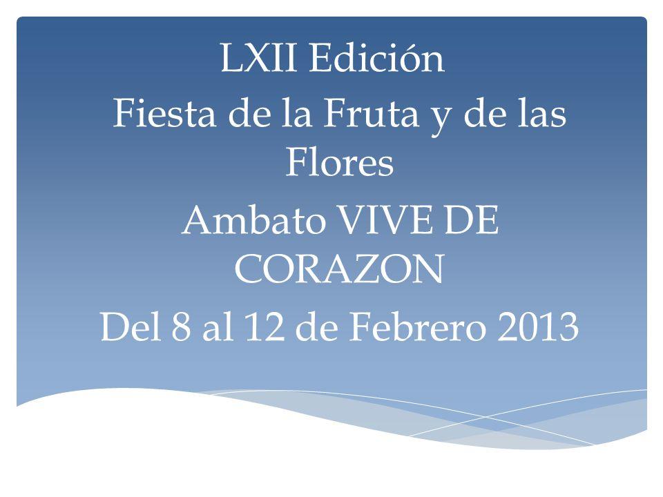 LXII Edición Fiesta de la Fruta y de las Flores Ambato VIVE DE CORAZON Del 8 al 12 de Febrero 2013