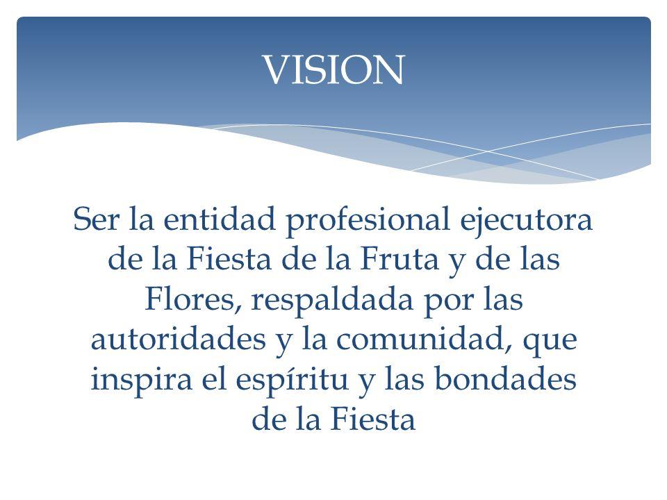 Ser la entidad profesional ejecutora de la Fiesta de la Fruta y de las Flores, respaldada por las autoridades y la comunidad, que inspira el espíritu y las bondades de la Fiesta VISION