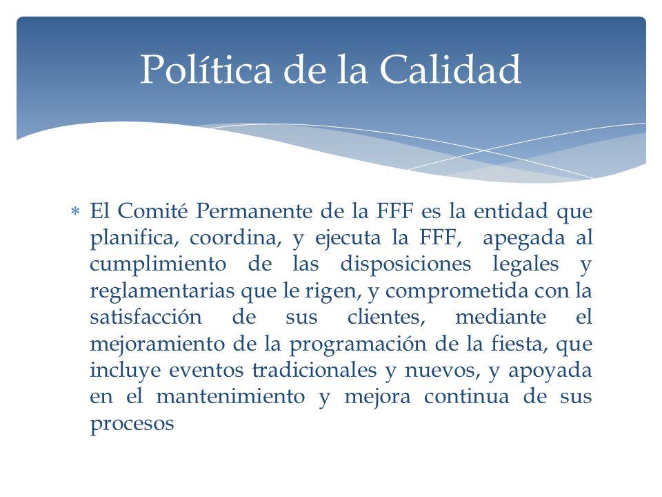 El Comité Permanente de la FFF es la entidad que planifica, coordina, y ejecuta la FFF, apegada al cumplimiento de las disposiciones legales y reglamentarias que le rigen, y comprometida con la satisfacción de sus clientes, mediante el mejoramiento de la programación de la fiesta, que incluye eventos tradicionales y nuevos, y apoyada en el mantenimiento y mejora continua de sus procesos Política de la Calidad