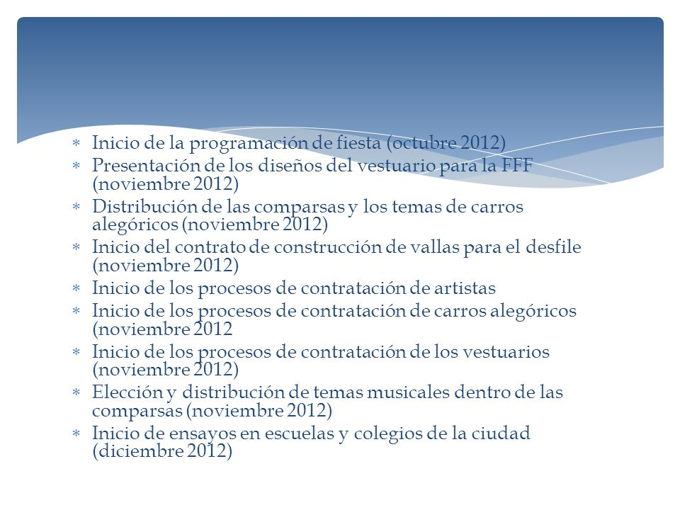 Inicio de la programación de fiesta (octubre 2012) Presentación de los diseños del vestuario para la FFF (noviembre 2012) Distribución de las comparsas y los temas de carros alegóricos (noviembre 2012) Inicio del contrato de construcción de vallas para el desfile (noviembre 2012) Inicio de los procesos de contratación de artistas Inicio de los procesos de contratación de carros alegóricos (noviembre 2012 Inicio de los procesos de contratación de los vestuarios (noviembre 2012) Elección y distribución de temas musicales dentro de las comparsas (noviembre 2012) Inicio de ensayos en escuelas y colegios de la ciudad (diciembre 2012)