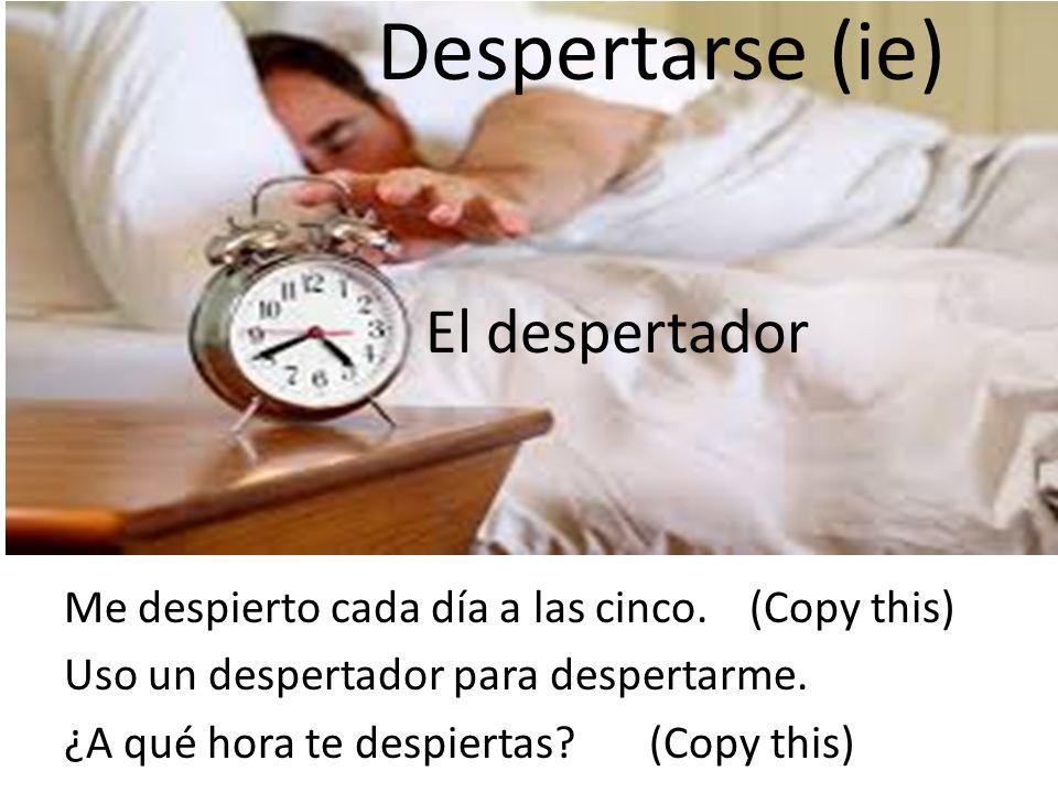 Me despierto cada día a las cinco. (Copy this) Uso un despertador para despertarme. ¿A qué hora te despiertas? (Copy this) Despertarse (ie) El despert