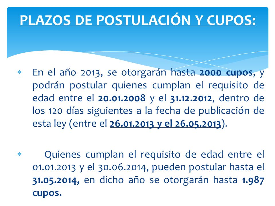 En el año 2013, se otorgarán hasta 2000 cupos, y podrán postular quienes cumplan el requisito de edad entre el 20.01.2008 y el 31.12.2012, dentro de l