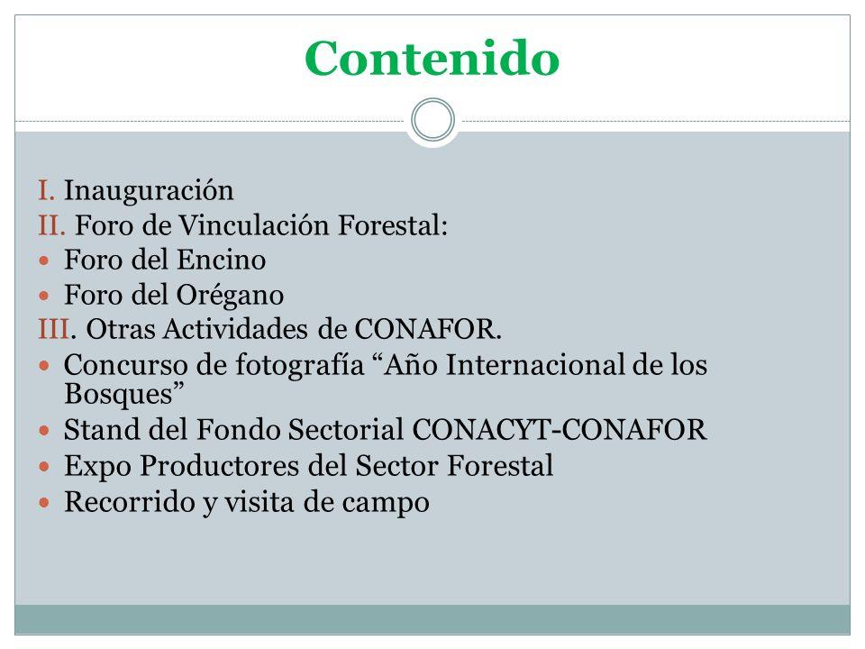 Contenido I. Inauguración II. Foro de Vinculación Forestal: Foro del Encino Foro del Orégano III. Otras Actividades de CONAFOR. Concurso de fotografía