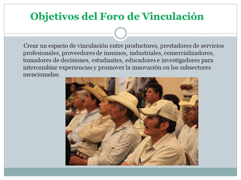 Objetivos del Foro de Vinculación Crear un espacio de vinculación entre productores, prestadores de servicios profesionales, proveedores de insumos, i