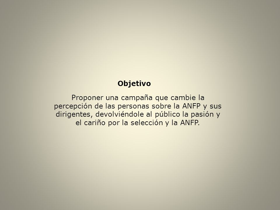 Objetivo Proponer una campaña que cambie la percepción de las personas sobre la ANFP y sus dirigentes, devolviéndole al público la pasión y el cariño