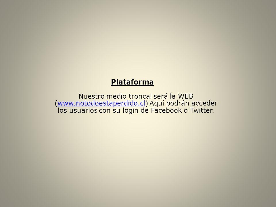 Plataforma Nuestro medio troncal será la WEB (www.notodoestaperdido.cl) Aquí podrán acceder los usuarios con su login de Facebook o Twitter.www.notodo