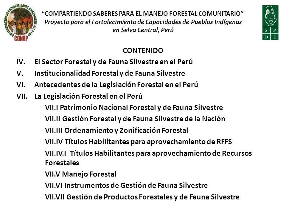 CONTENIDO IV.El Sector Forestal y de Fauna Silvestre en el Perú V.Institucionalidad Forestal y de Fauna Silvestre VI.Antecedentes de la Legislación Forestal en el Perú VII.La Legislación Forestal en el Perú VII.I Patrimonio Nacional Forestal y de Fauna Silvestre VII.II Gestión Forestal y de Fauna Silvestre de la Nación VII.III Ordenamiento y Zonificación Forestal VII.IV Títulos Habilitantes para aprovechamiento de RFFS VII.IV.I Títulos Habilitantes para aprovechamiento de Recursos Forestales VII.V Manejo Forestal VII.VI Instrumentos de Gestión de Fauna Silvestre VII.VII Gestión de Productos Forestales y de Fauna Silvestre COMPARTIENDO SABERES PARA EL MANEJO FORESTAL COMUNITARIO Proyecto para el Fortalecimiento de Capacidades de Pueblos Indígenas en Selva Central, Perú
