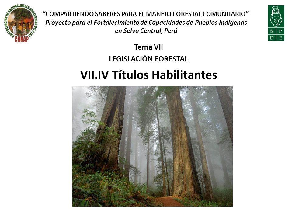 Tema VII LEGISLACIÓN FORESTAL VII.IV Títulos Habilitantes COMPARTIENDO SABERES PARA EL MANEJO FORESTAL COMUNITARIO Proyecto para el Fortalecimiento de Capacidades de Pueblos Indígenas en Selva Central, Perú