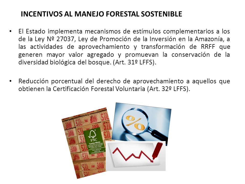 INCENTIVOS AL MANEJO FORESTAL SOSTENIBLE El Estado implementa mecanismos de estímulos complementarios a los de la Ley Nº 27037, Ley de Promoción de la Inversión en la Amazonía, a las actividades de aprovechamiento y transformación de RRFF que generen mayor valor agregado y promuevan la conservación de la diversidad biológica del bosque.