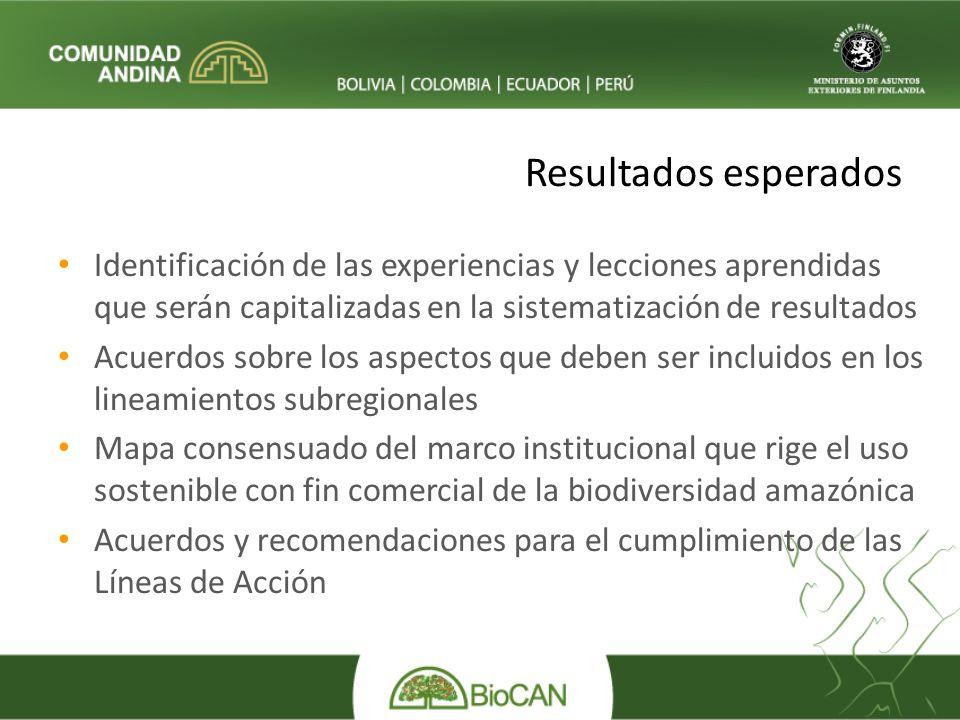 Resultados esperados Identificación de las experiencias y lecciones aprendidas que serán capitalizadas en la sistematización de resultados Acuerdos sobre los aspectos que deben ser incluidos en los lineamientos subregionales Mapa consensuado del marco institucional que rige el uso sostenible con fin comercial de la biodiversidad amazónica Acuerdos y recomendaciones para el cumplimiento de las Líneas de Acción