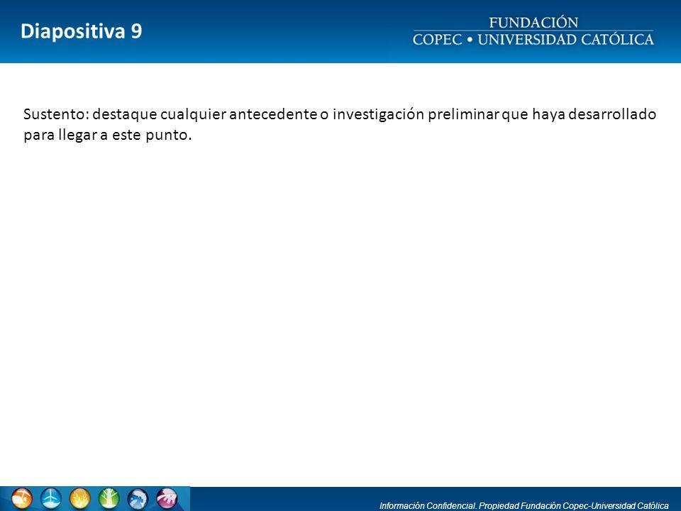 Información Confidencial. Propiedad Fundación Copec-Universidad Católica Diapositiva 9 Sustento: destaque cualquier antecedente o investigación prelim