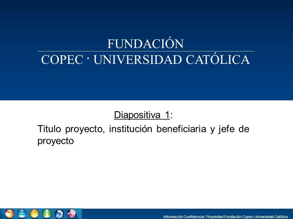 Información Confidencial. Propiedad Fundación Copec-Universidad Católica Diapositiva 1: Titulo proyecto, institución beneficiaria y jefe de proyecto F
