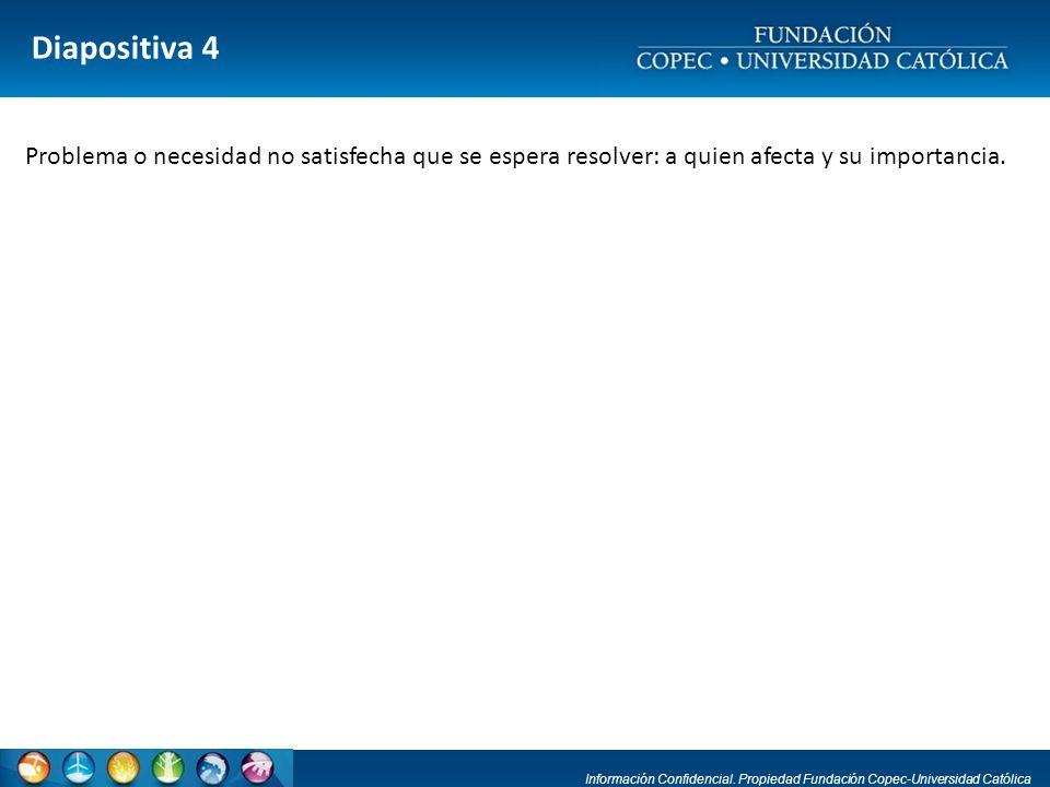 Información Confidencial. Propiedad Fundación Copec-Universidad Católica Diapositiva 4 Problema o necesidad no satisfecha que se espera resolver: a qu