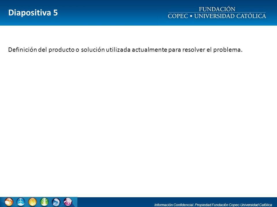 Información Confidencial. Propiedad Fundación Copec-Universidad Católica Diapositiva 5 Definición del producto o solución utilizada actualmente para r