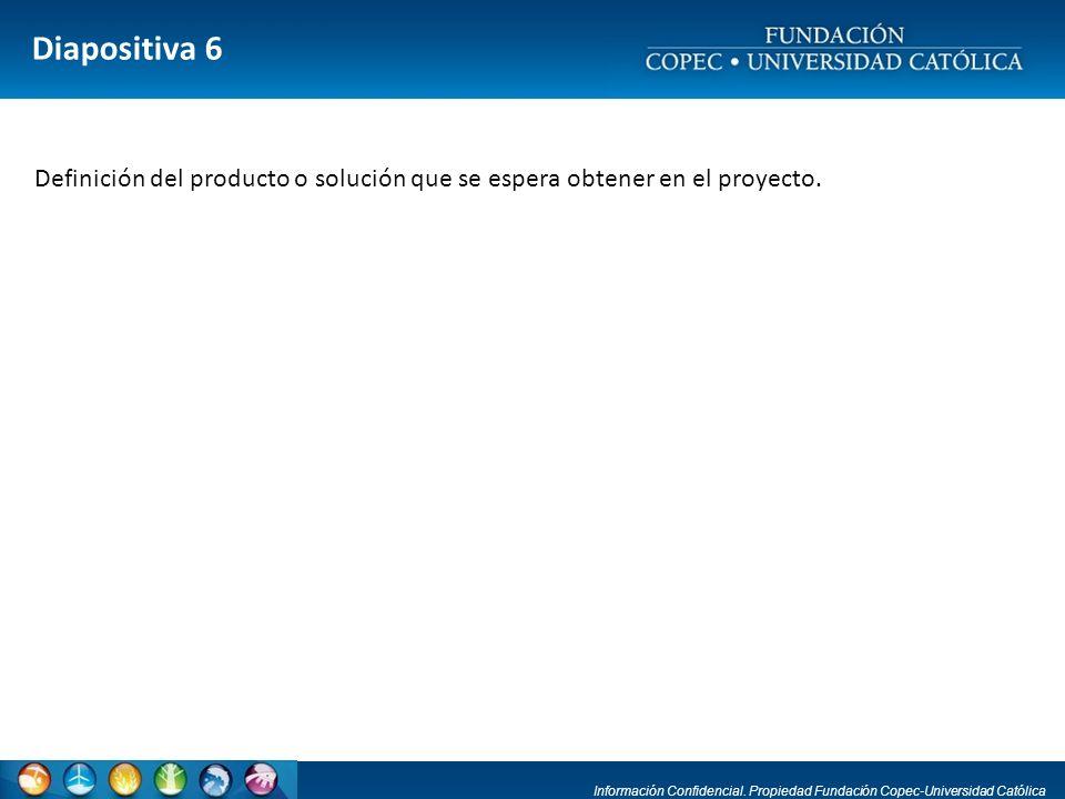 Información Confidencial. Propiedad Fundación Copec-Universidad Católica Diapositiva 6 Definición del producto o solución que se espera obtener en el