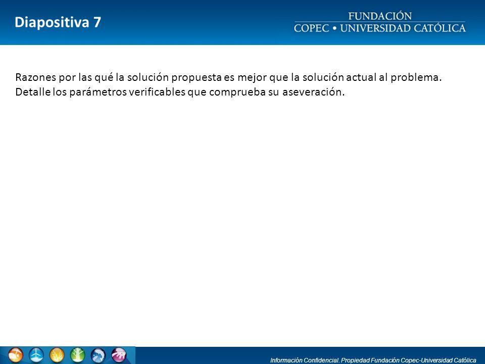 Información Confidencial. Propiedad Fundación Copec-Universidad Católica Diapositiva 7 Razones por las qué la solución propuesta es mejor que la soluc