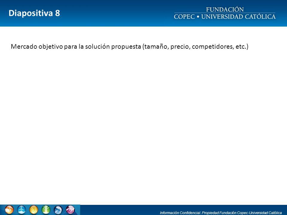 Información Confidencial. Propiedad Fundación Copec-Universidad Católica Diapositiva 8 Mercado objetivo para la solución propuesta (tamaño, precio, co