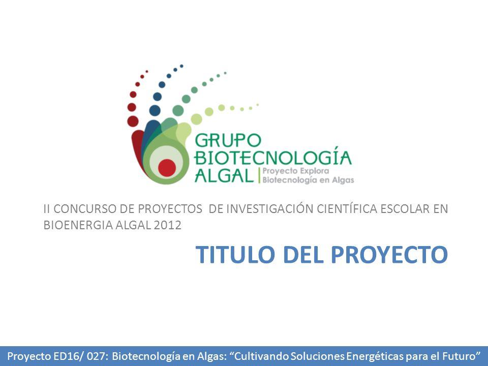 TITULO DEL PROYECTO II CONCURSO DE PROYECTOS DE INVESTIGACIÓN CIENTÍFICA ESCOLAR EN BIOENERGIA ALGAL 2012 Proyecto ED16/ 027: Biotecnología en Algas: Cultivando Soluciones Energéticas para el Futuro