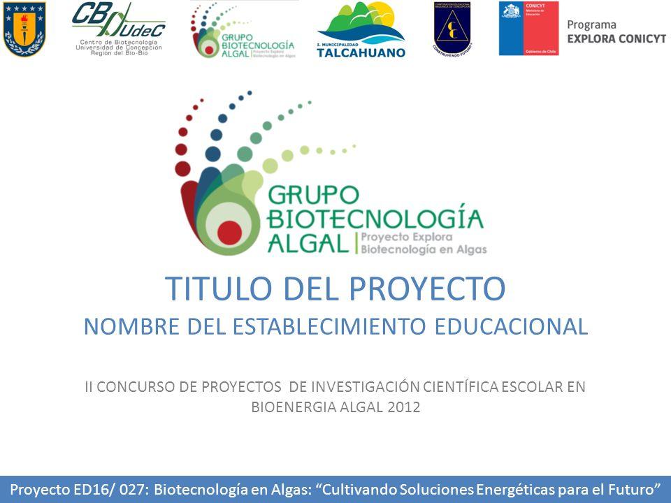 TITULO DEL PROYECTO NOMBRE DEL ESTABLECIMIENTO EDUCACIONAL II CONCURSO DE PROYECTOS DE INVESTIGACIÓN CIENTÍFICA ESCOLAR EN BIOENERGIA ALGAL 2012 Proyecto ED16/ 027: Biotecnología en Algas: Cultivando Soluciones Energéticas para el Futuro