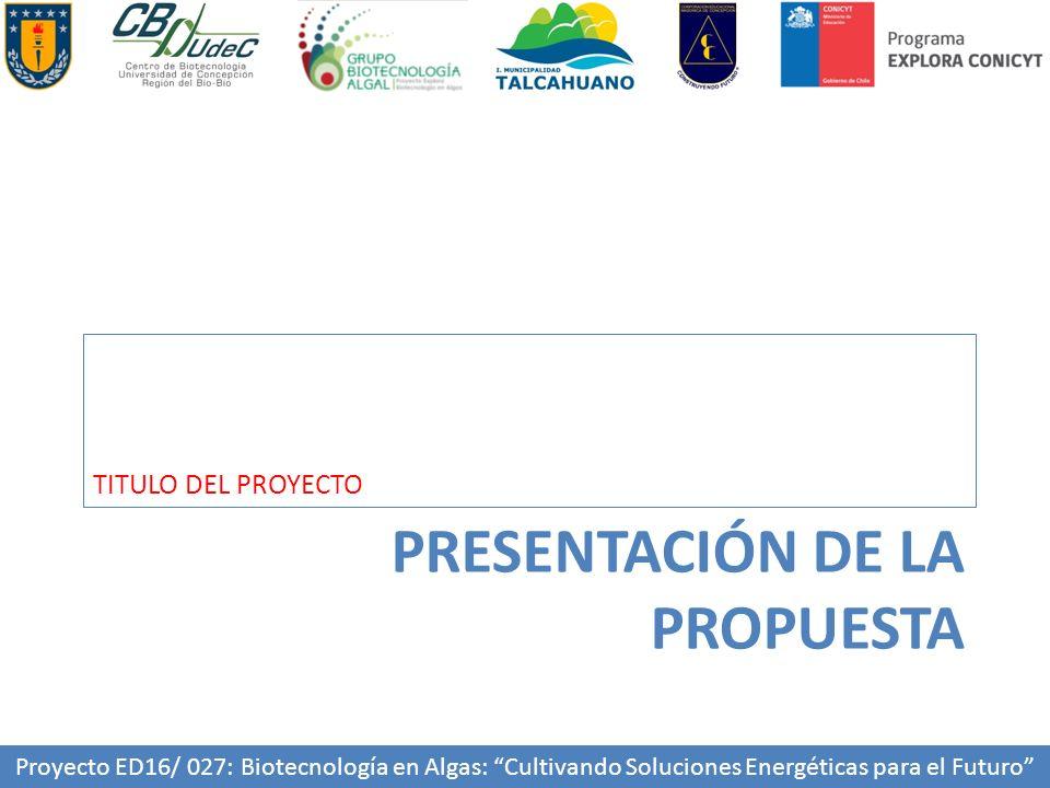 PRESENTACIÓN DE LA PROPUESTA TITULO DEL PROYECTO Proyecto ED16/ 027: Biotecnología en Algas: Cultivando Soluciones Energéticas para el Futuro